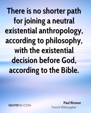 Paul Ricoeur - There is no shorter path for joining a neutral existential anthropology, according to philosophy, with the existential decision before God, according to the Bible.