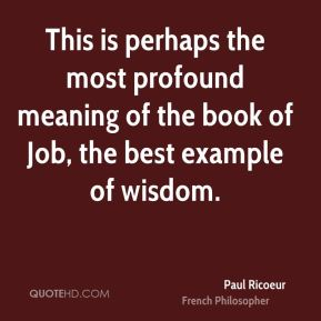 This is perhaps the most profound meaning of the book of Job, the best example of wisdom.
