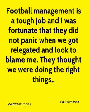 Football management is a tough job and I was fortunate that they did not panic when we got relegated and look to blame me. They thought we were doing the right things.