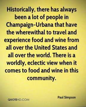 Historically, there has always been a lot of people in Champaign-Urbana that have the wherewithal to travel and experience food and wine from all over the United States and all over the world. There is a worldly, eclectic view when it comes to food and wine in this community.