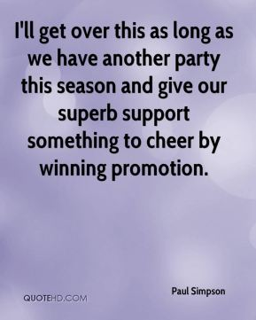Paul Simpson  - I'll get over this as long as we have another party this season and give our superb support something to cheer by winning promotion.