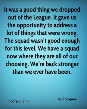 It was a good thing we dropped out of the League. It gave us the opportunity to address a lot of things that were wrong. The squad wasn't good enough for this level. We have a squad now where they are all of our choosing. We're back stronger than we ever have been.