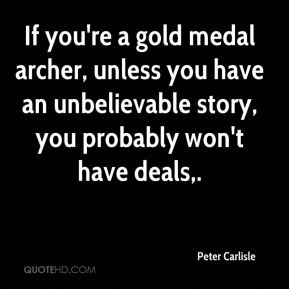 Peter Carlisle  - If you're a gold medal archer, unless you have an unbelievable story, you probably won't have deals.
