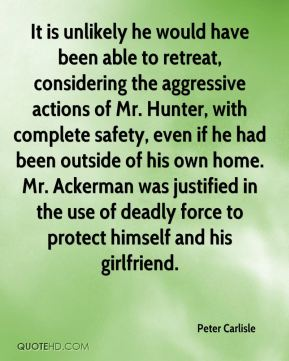Peter Carlisle  - It is unlikely he would have been able to retreat, considering the aggressive actions of Mr. Hunter, with complete safety, even if he had been outside of his own home. Mr. Ackerman was justified in the use of deadly force to protect himself and his girlfriend.