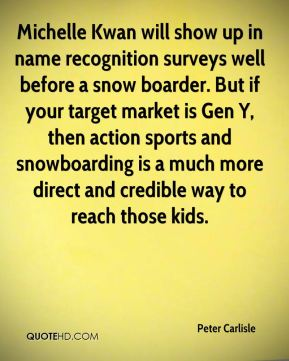Peter Carlisle  - Michelle Kwan will show up in name recognition surveys well before a snow boarder. But if your target market is Gen Y, then action sports and snowboarding is a much more direct and credible way to reach those kids.