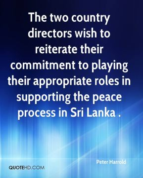 Peter Harrold  - The two country directors wish to reiterate their commitment to playing their appropriate roles in supporting the peace process in Sri Lanka .