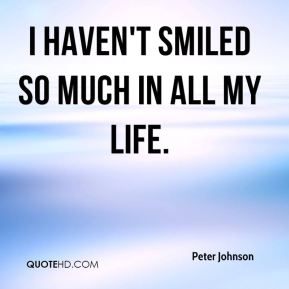 Peter Johnson  - I haven't smiled so much in all my life.