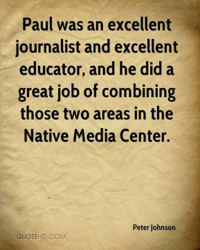 Peter Johnson  - Paul was an excellent journalist and excellent educator, and he did a great job of combining those two areas in the Native Media Center.