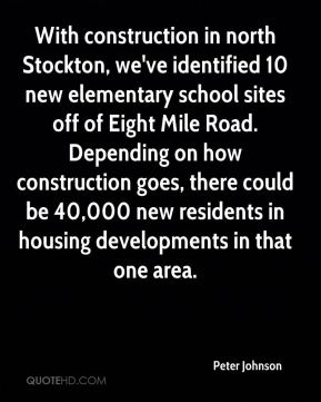 Peter Johnson  - With construction in north Stockton, we've identified 10 new elementary school sites off of Eight Mile Road. Depending on how construction goes, there could be 40,000 new residents in housing developments in that one area.