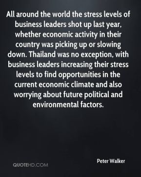 Peter Walker  - All around the world the stress levels of business leaders shot up last year, whether economic activity in their country was picking up or slowing down. Thailand was no exception, with business leaders increasing their stress levels to find opportunities in the current economic climate and also worrying about future political and environmental factors.