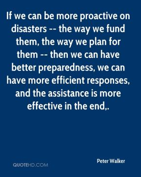 If we can be more proactive on disasters -- the way we fund them, the way we plan for them -- then we can have better preparedness, we can have more efficient responses, and the assistance is more effective in the end.