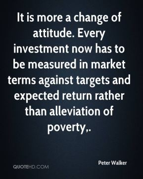 It is more a change of attitude. Every investment now has to be measured in market terms against targets and expected return rather than alleviation of poverty.