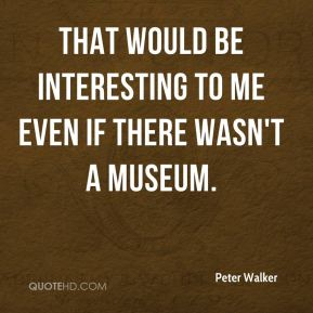 That would be interesting to me even if there wasn't a museum.