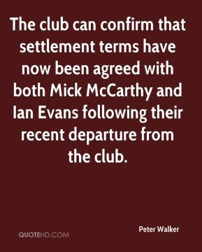 Peter Walker  - The club can confirm that settlement terms have now been agreed with both Mick McCarthy and Ian Evans following their recent departure from the club.