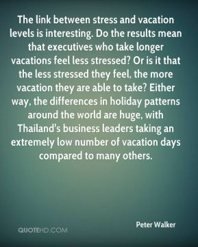 Peter Walker  - The link between stress and vacation levels is interesting. Do the results mean that executives who take longer vacations feel less stressed? Or is it that the less stressed they feel, the more vacation they are able to take? Either way, the differences in holiday patterns around the world are huge, with Thailand's business leaders taking an extremely low number of vacation days compared to many others.