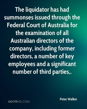 The liquidator has had summonses issued through the Federal Court of Australia for the examination of all Australian directors of the company, including former directors, a number of key employees and a significant number of third parties.