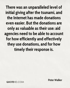 There was an unparalleled level of initial giving after the tsunami, and the Internet has made donations even easier. But the donations are only as valuable as their use: aid agencies need to be able to account for how efficiently and effectively they use donations, and for how timely their response is.