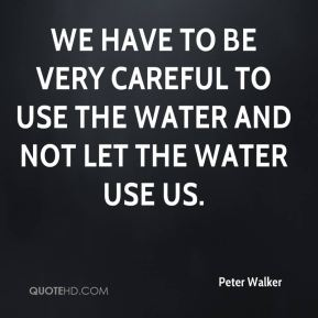 We have to be very careful to use the water and not let the water use us.