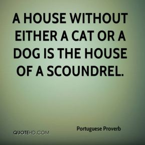 A house without either a cat or a dog is the house of a scoundrel.