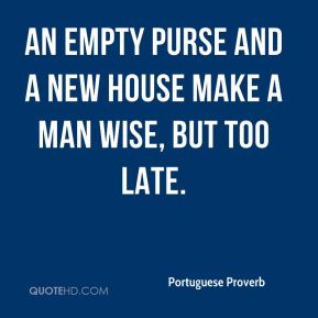 An empty purse and a new house make a man wise, but too late.