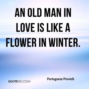 Portuguese Proverb  - An old man in love is like a flower in winter.