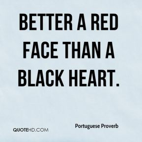 Better a red face than a black heart.