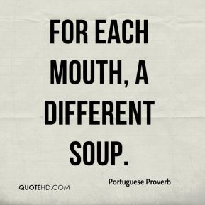 Portuguese Proverb  - For each mouth, a different soup.