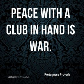 Portuguese Proverb  - Peace with a club in hand is war.