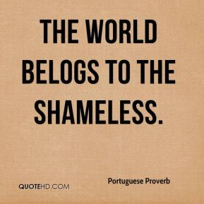 The world belogs to the shameless.
