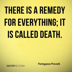 There is a remedy for everything; it is called death.