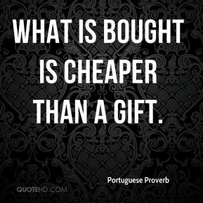 What is bought is cheaper than a gift.