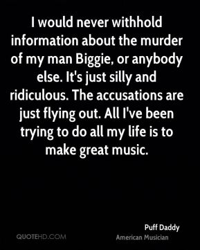 Puff Daddy - I would never withhold information about the murder of my man Biggie, or anybody else. It's just silly and ridiculous. The accusations are just flying out. All I've been trying to do all my life is to make great music.