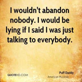 Puff Daddy - I wouldn't abandon nobody. I would be lying if I said I was just talking to everybody.