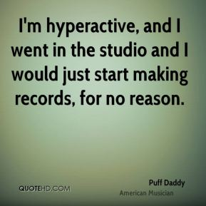 Puff Daddy - I'm hyperactive, and I went in the studio and I would just start making records, for no reason.
