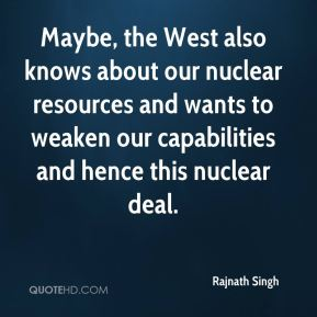 Maybe, the West also knows about our nuclear resources and wants to weaken our capabilities and hence this nuclear deal.