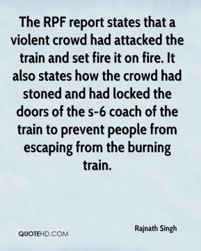 The RPF report states that a violent crowd had attacked the train and set fire it on fire. It also states how the crowd had stoned and had locked the doors of the s-6 coach of the train to prevent people from escaping from the burning train.