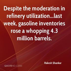Despite the moderation in refinery utilization...last week, gasoline inventories rose a whopping 4.3 million barrels.