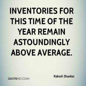 Inventories for this time of the year remain astoundingly above average.
