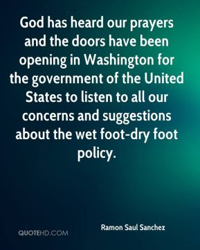 God has heard our prayers and the doors have been opening in Washington for the government of the United States to listen to all our concerns and suggestions about the wet foot-dry foot policy.