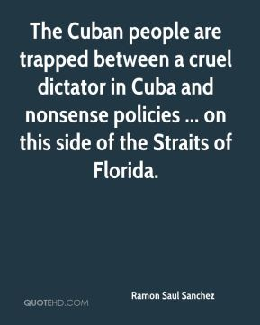 Ramon Saul Sanchez  - The Cuban people are trapped between a cruel dictator in Cuba and nonsense policies ... on this side of the Straits of Florida.