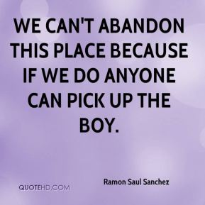 Ramon Saul Sanchez  - We can't abandon this place because if we do anyone can pick up the boy.