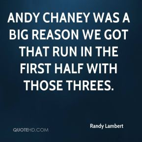Randy Lambert  - Andy Chaney was a big reason we got that run in the first half with those threes.