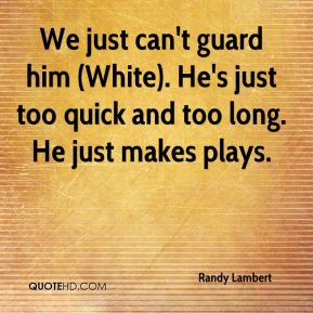 Randy Lambert  - We just can't guard him (White). He's just too quick and too long. He just makes plays.