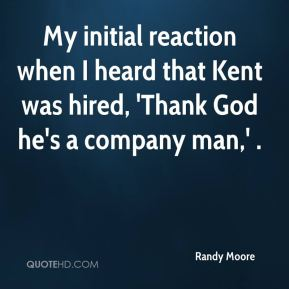 My initial reaction when I heard that Kent was hired, 'Thank God he's a company man,' .