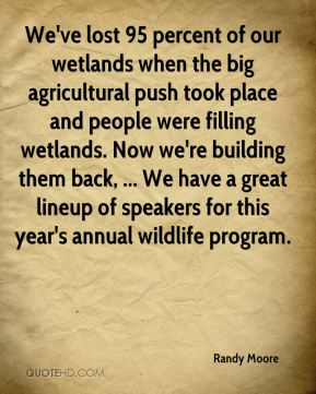 We've lost 95 percent of our wetlands when the big agricultural push took place and people were filling wetlands. Now we're building them back, ... We have a great lineup of speakers for this year's annual wildlife program.