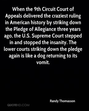 When the 9th Circuit Court of Appeals delivered the craziest ruling in American history by striking down the Pledge of Allegiance three years ago, the U.S. Supreme Court stepped in and stopped the insanity. The lower courts striking down the pledge again is like a dog returning to its vomit.