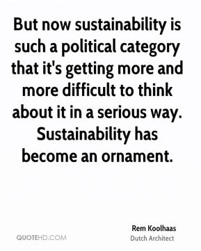 But now sustainability is such a political category that it's getting more and more difficult to think about it in a serious way. Sustainability has become an ornament.