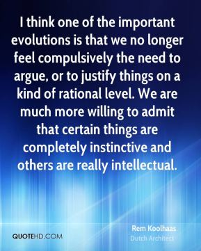 I think one of the important evolutions is that we no longer feel compulsively the need to argue, or to justify things on a kind of rational level. We are much more willing to admit that certain things are completely instinctive and others are really intellectual.