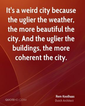 It's a weird city because the uglier the weather, the more beautiful the city. And the uglier the buildings, the more coherent the city.