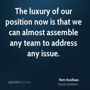 Rem Koolhaas - The luxury of our position now is that we can almost assemble any team to address any issue.